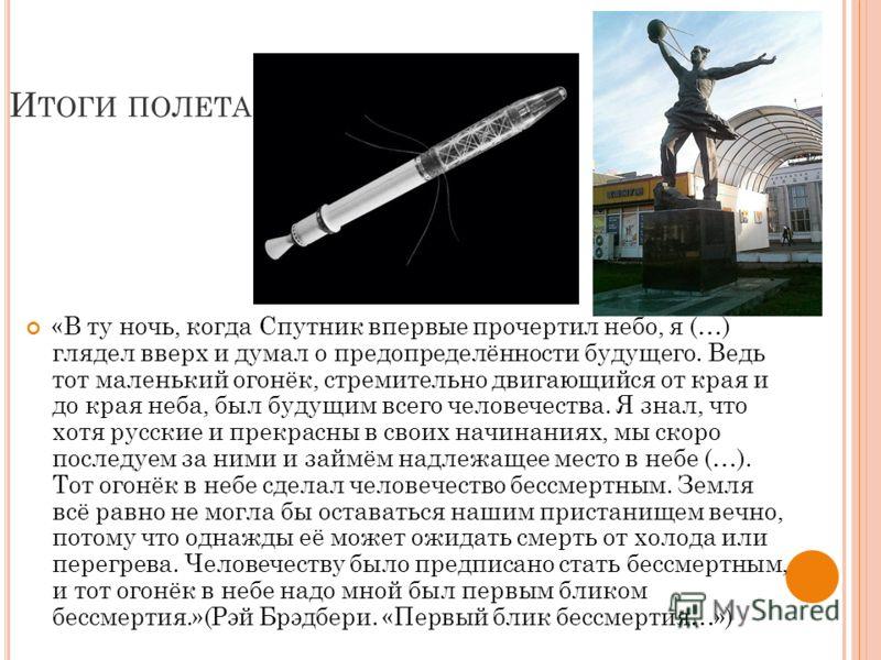 И ТОГИ ПОЛЕТА «В ту ночь, когда Спутник впервые прочертил небо, я (…) глядел вверх и думал о предопределённости будущего. Ведь тот маленький огонёк, стремительно двигающийся от края и до края неба, был будущим всего человечества. Я знал, что хотя рус