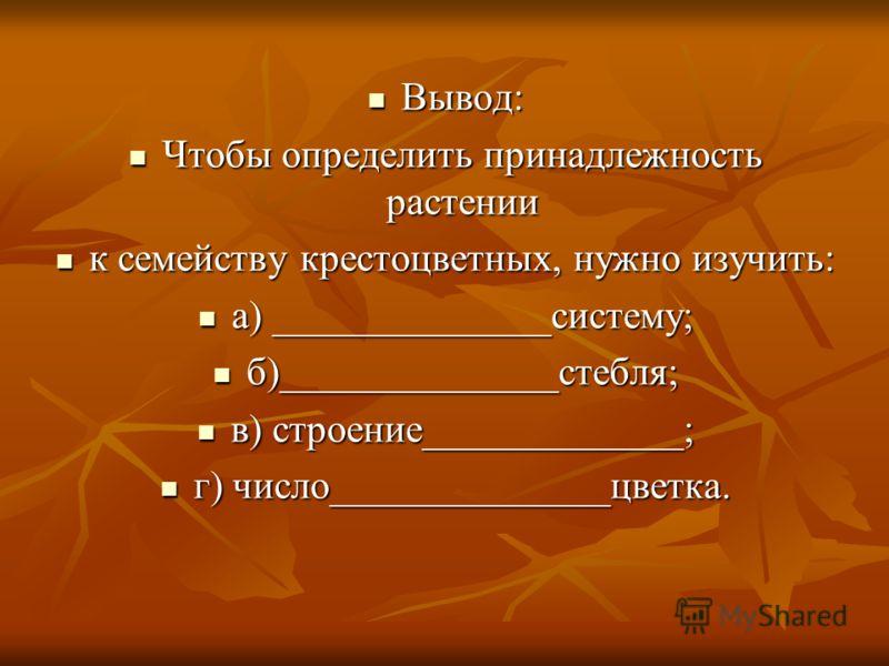 Вывод: Вывод: Чтобы определить принадлежность растении Чтобы определить принадлежность растении к семейству крестоцветных, нужно изучить: к семейству крестоцветных, нужно изучить: а) ______________систему; а) ______________систему; б)______________ст