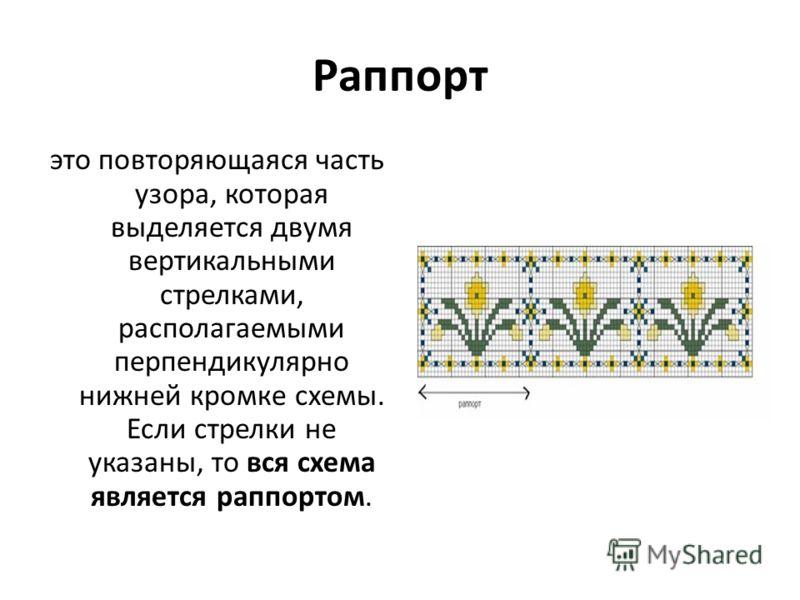 Раппорт это повторяющаяся часть узора, которая выделяется двумя вертикальными стрелками, располагаемыми перпендикулярно нижней кромке схемы. Если стрелки не указаны, то вся схема является раппортом.