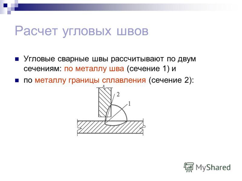 Расчет угловых швов Угловые сварные швы рассчитывают по двум сечениям: по металлу шва (сечение 1) и по металлу границы сплавления (сечение 2):