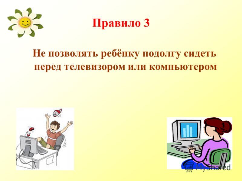 Правило 3 Не позволять ребёнку подолгу сидеть перед телевизором или компьютером
