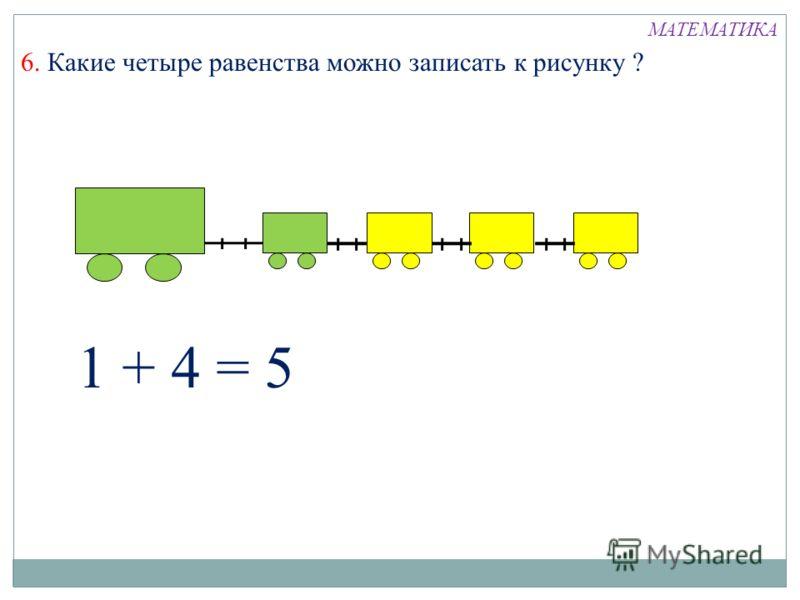 6. Какие четыре равенства можно записать к рисунку ? 1 + 4 = 5 МАТЕМАТИКА