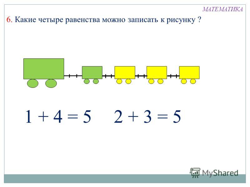 1 + 4 = 52 + 3 = 5 6. Какие четыре равенства можно записать к рисунку ? МАТЕМАТИКА
