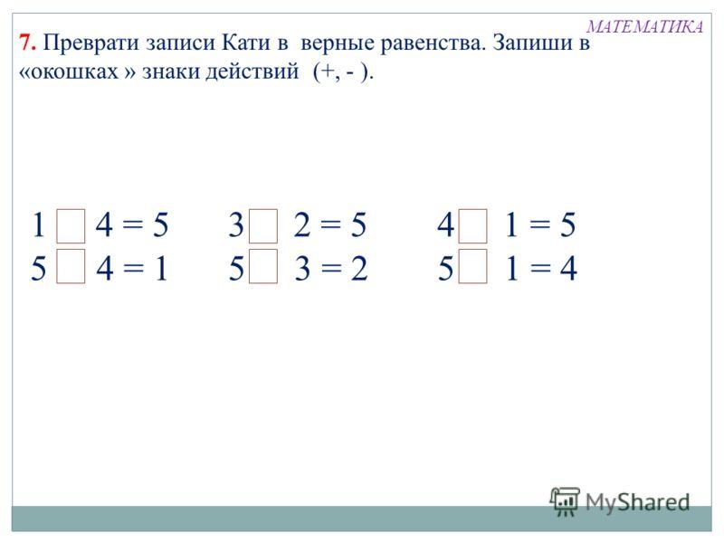 1+ 4 = 5 5 - 4 = 1 3 + 2 = 5 5 - 3 = 2 4 + 1 = 5 5 - 1 = 4 МАТЕМАТИКА 7. Преврати записи Кати в верные равенства. Запиши в «окошках » знаки действий (+, - ).