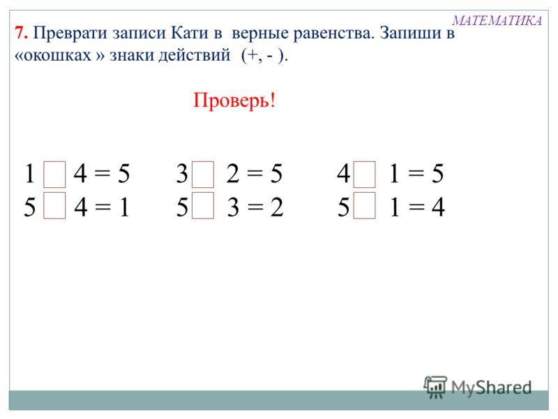 1+ 4 = 5 5 - 4 = 1 3 + 2 = 5 5 - 3 = 2 4 + 1 = 5 5 - 1 = 4 7. Преврати записи Кати в верные равенства. Запиши в «окошках » знаки действий (+, - ). Проверь! МАТЕМАТИКА