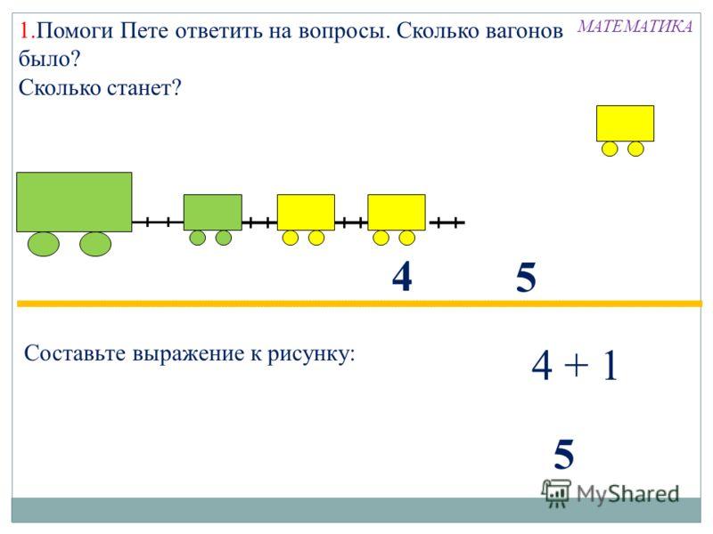 1.Помоги Пете ответить на вопросы. Сколько вагонов было? Сколько станет? 4 Составьте выражение к рисунку: 5 4 + 1 5 МАТЕМАТИКА