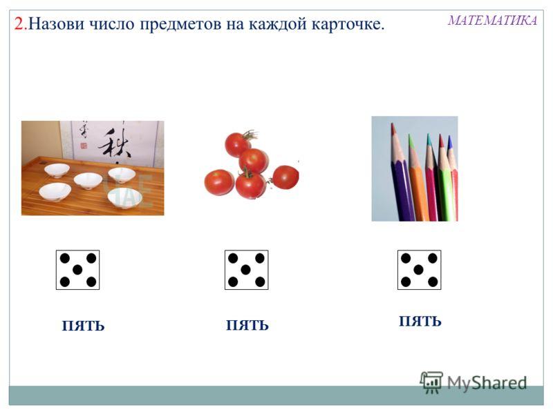 2.Назови число предметов на каждой карточке. ПЯТЬ МАТЕМАТИКА