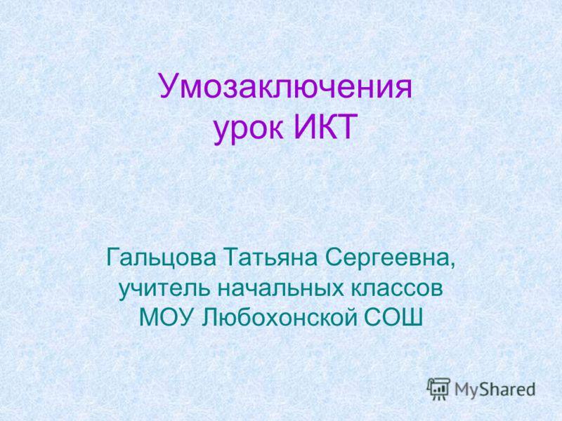 Умозаключения урок ИКТ Гальцова Татьяна Сергеевна, учитель начальных классов МОУ Любохонской СОШ
