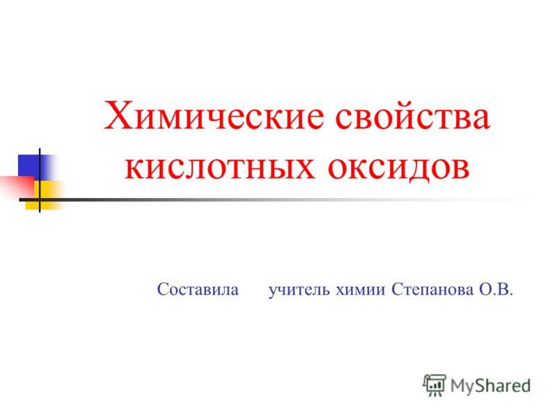 Химические свойства кислотных оксидов Составила учитель химии Степанова О.В.