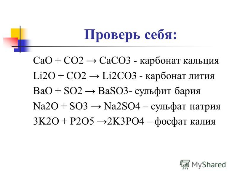 Проверь себя: CaO + CO2 CaCO3 - карбонат кальция Li2O + CO2 Li2CO3 - карбонат лития BaO + SO2 BaSO3- сульфит бария Na2O + SO3 Na2SO4 – сульфат натрия 3K2O + P2O5 2K3PO4 – фосфат калия
