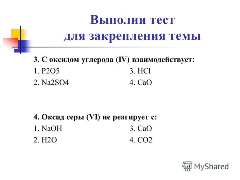 Выполни тест для закрепления темы 3. С оксидом углерода (IV) взаимодействует: 1. P2O5 3. HCl 2. Na2SO4 4. CaO 4. Оксид серы (VI) не реагирует с: 1. NaOH 3. CaO 2. H2O 4. CO2
