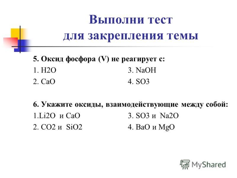 Выполни тест для закрепления темы 5. Оксид фосфора (V) не реагирует с: 1. H2O 3. NaOH 2. CaO 4. SO3 6. Укажите оксиды, взаимодействующие между собой: 1.Li2O и CaO 3. SO3 и Na2O 2. CO2 и SiO2 4. BaO и MgO