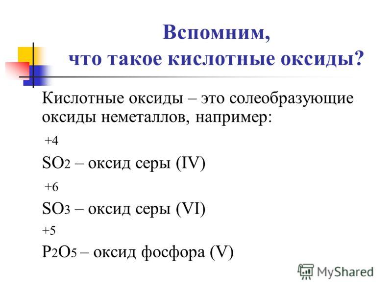 Вспомним, что такое кислотные оксиды? Кислотные оксиды – это солеобразующие оксиды неметаллов, например: +4 SO 2 – оксид серы (IV) +6 SO 3 – оксид серы (VI) +5 P 2 O 5 – оксид фосфора (V)