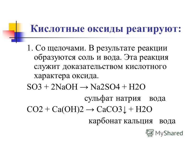 Кислотные оксиды реагируют: 1. Со щелочами. В результате реакции образуются соль и вода. Эта реакция служит доказательством кислотного характера оксида. SO3 + 2NaOH Na2SO4 + H2O сульфат натрия вода CO2 + Ca(OH)2 CaCO3 + H2O карбонат кальция вода