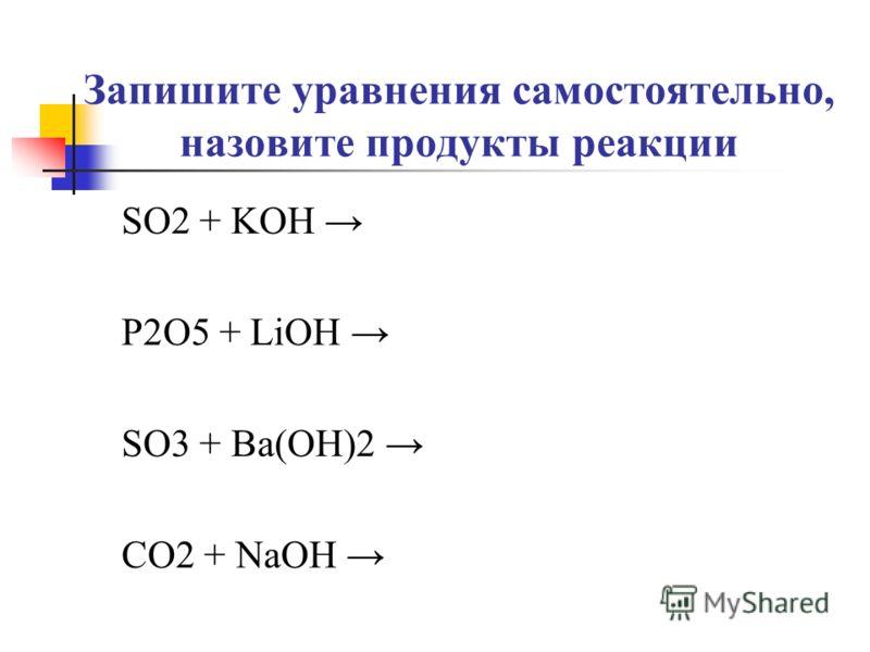 Запишите уравнения самостоятельно, назовите продукты реакции SO2 + KOH P2O5 + LiOH SO3 + Ba(OH)2 CO2 + NaOH