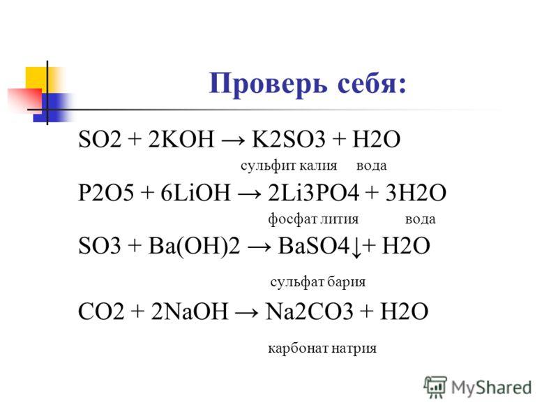Проверь себя: SO2 + 2KOH K2SO3 + H2O сульфит калия вода P2O5 + 6LiOH 2Li3PO4 + 3H2O фосфат лития вода SO3 + Ba(OH)2 BaSO4+ H2O сульфат бария CO2 + 2NaOH Nа2CO3 + H2O карбонат натрия