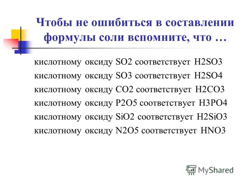 Чтобы не ошибиться в составлении формулы соли вспомните, что … кислотному оксиду SO2 соответствует H2SO3 кислотному оксиду SO3 соответствует H2SO4 кислотному оксиду CO2 соответствует H2CO3 кислотному оксиду P2O5 соответствует H3PO4 кислотному оксиду