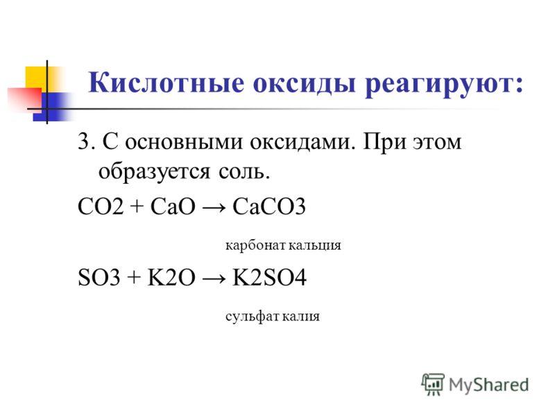 Кислотные оксиды реагируют: 3. С основными оксидами. При этом образуется соль. CO2 + CaO CaCO3 карбонат кальция SO3 + K2O K2SO4 сульфат калия