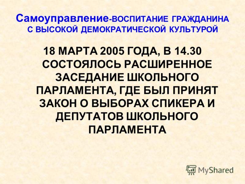 Самоуправление -ВОСПИТАНИЕ ГРАЖДАНИНА С ВЫСОКОЙ ДЕМОКРАТИЧЕСКОЙ КУЛЬТУРОЙ 18 МАРТА 2005 ГОДА, В 14.30 СОСТОЯЛОСЬ РАСШИРЕННОЕ ЗАСЕДАНИЕ ШКОЛЬНОГО ПАРЛАМЕНТА, ГДЕ БЫЛ ПРИНЯТ ЗАКОН О ВЫБОРАХ СПИКЕРА И ДЕПУТАТОВ ШКОЛЬНОГО ПАРЛАМЕНТА