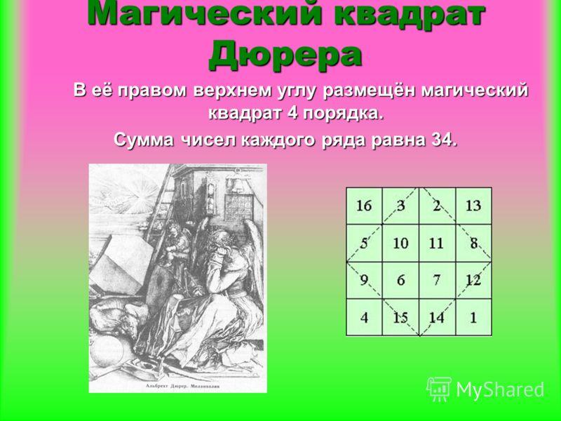 В её правом верхнем углу размещён магический квадрат 4 порядка. В её правом верхнем углу размещён магический квадрат 4 порядка. Сумма чисел каждого ряда равна 34. Магический квадрат Дюрера