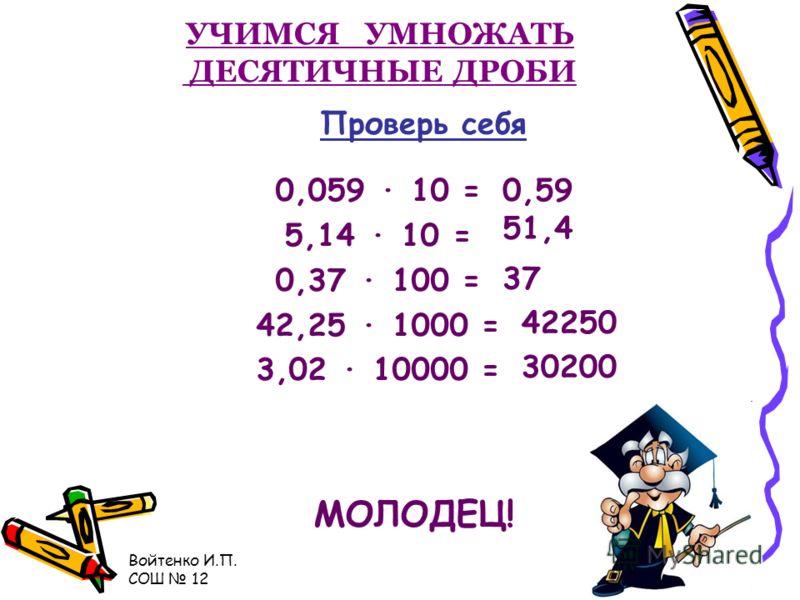 Войтенко И.П. СОШ 12 УЧИМСЯ УМНОЖАТЬ ДЕСЯТИЧНЫЕ ДРОБИ НА 10, 100, 1000 и т. д 3, 25 10=325 х 3, 25 100=325 х 3, 25 1000= х 3, 25 10000= Х 0 00 Правило Запятую переносим вправо на столько цифр, сколько нулей после единицы.,, 3250 32500