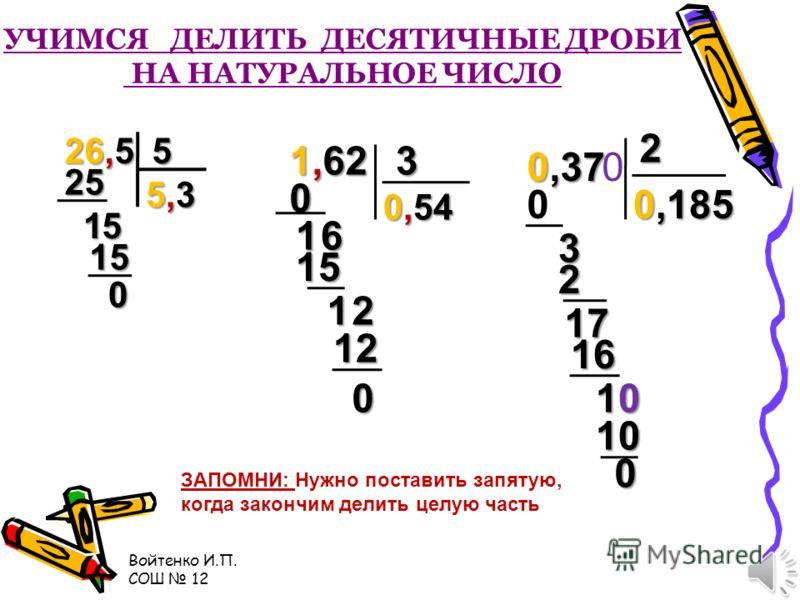 Войтенко И.П. СОШ 12 УЧИМСЯ УМНОЖАТЬ ДЕСЯТИЧНЫЕ ДРОБИ 0,059 · 10 = 5,14 · 10 = 0,37 · 100 = 42,25 · 1000 = 3,02 · 10000 = Проверь себя МОЛОДЕЦ! 0,59 51,4 37 42250 30200