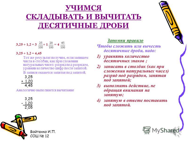 Войтенко И.П. СОШ 12 УЧИМСЯ СРАВНИВАТЬ ДЕСЯТИЧНЫЕ ДРОБИ Из двух десятичных дробей больше та, у которой целая часть больше: 11,23 < 21,45 Если целые части равны, сравнивают поразрядно: 7,956 > 7,954 Чтобы сравнить две дроби с разным количеством цифр п