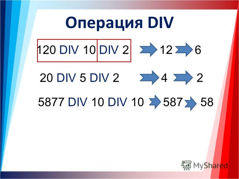 Операция DIV 120 DIV 10 DIV 212 20 DIV 5 DIV 24 5877 DIV 10 DIV 10 6 2 58758