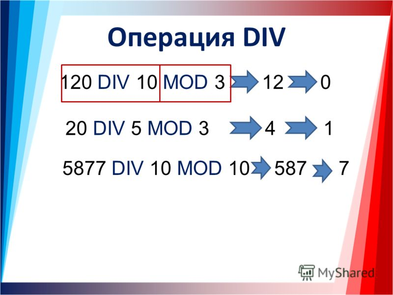Операция DIV 120 DIV 10 MOD 312 20 DIV 5 MOD 34 5877 DIV 10 MOD 10 0 1 5877