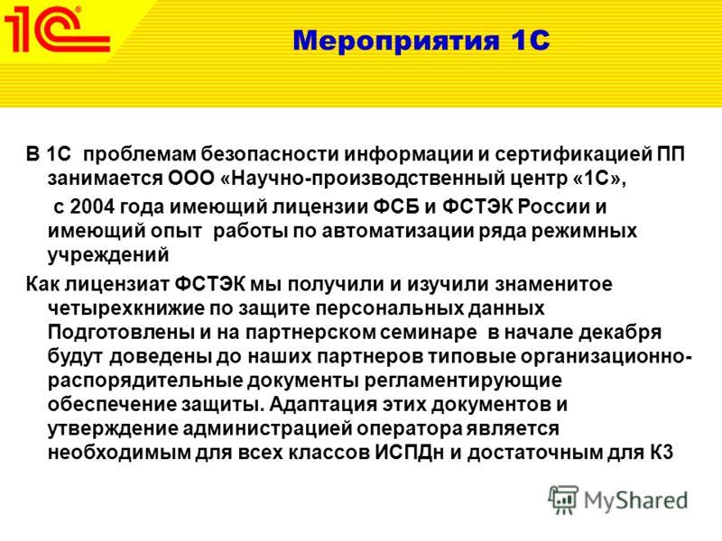 Мероприятия 1С В 1С проблемам безопасности информации и сертификацией ПП занимается ООО «Научно-производственный центр «1С», с 2004 года имеющий лицензии ФСБ и ФСТЭК России и имеющий опыт работы по автоматизации ряда режимных учреждений Как лицензиат