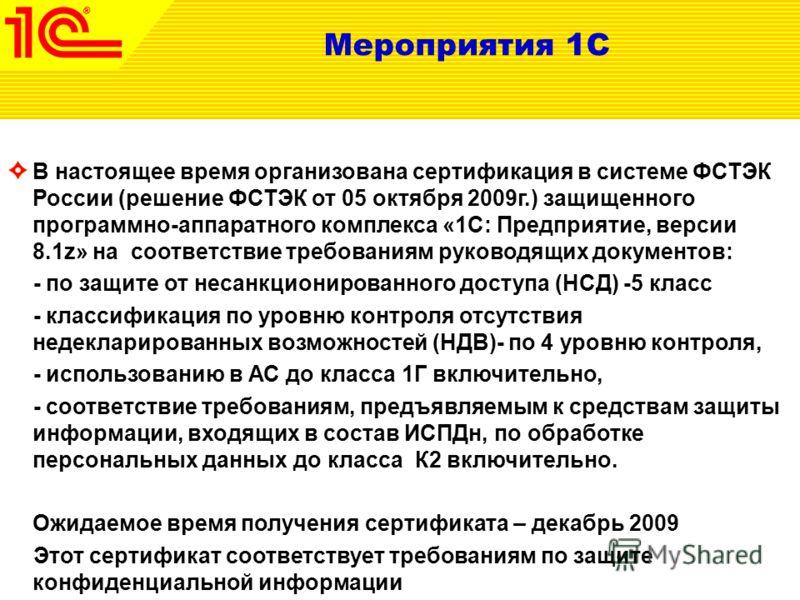 Мероприятия 1С В настоящее время организована сертификация в системе ФСТЭК России (решение ФСТЭК от 05 октября 2009г.) защищенного программно-аппаратного комплекса «1С: Предприятие, версии 8.1z» на соответствие требованиям руководящих документов: - п