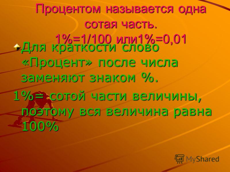 Процентом называется одна сотая часть. 1%=1/100 или1%=0,01 Для краткости слово «Процент» после числа заменяют знаком %. 1%= сотой части величины, поэтому вся величина равна 100%