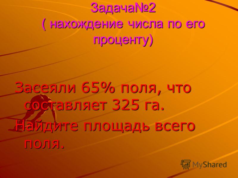 Задача2 ( нахождение числа по его проценту) Засеяли 65% поля, что составляет 325 га. Найдите площадь всего поля.