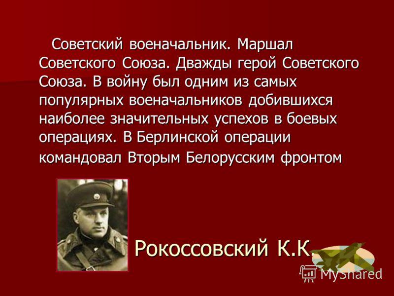 Рокоссовский К.К. Советский военачальник. Маршал Советского Союза. Дважды герой Советского Союза. В войну был одним из самых популярных военачальников добившихся наиболее значительных успехов в боевых операциях. В Берлинской операции командовал Вторы