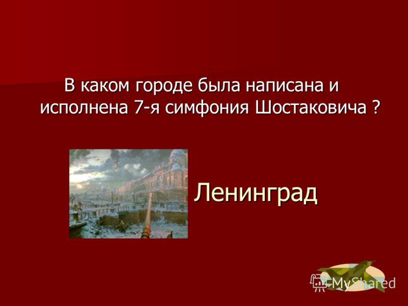 Ленинград В каком городе была написана и исполнена 7-я симфония Шостаковича ?