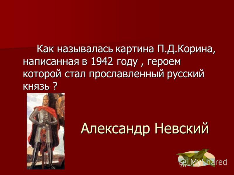 Александр Невский Как называлась картина П.Д.Корина, написанная в 1942 году, героем которой стал прославленный русский князь ?
