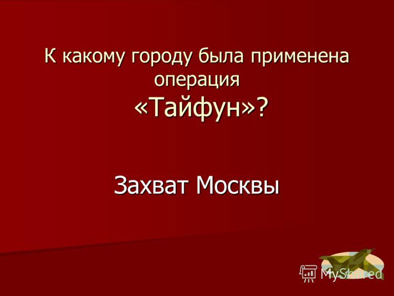 К какому городу была применена операция «Тайфун»? Захват Москвы