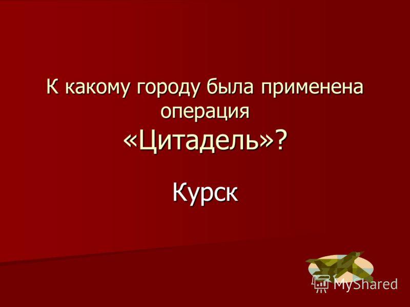 К какому городу была применена операция «Цитадель»? Курск