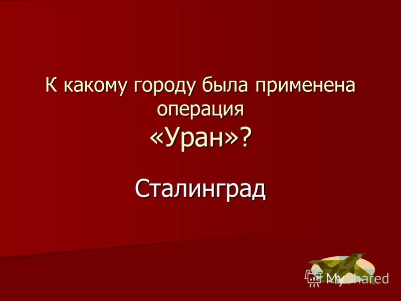 К какому городу была применена операция «Уран»? Сталинград