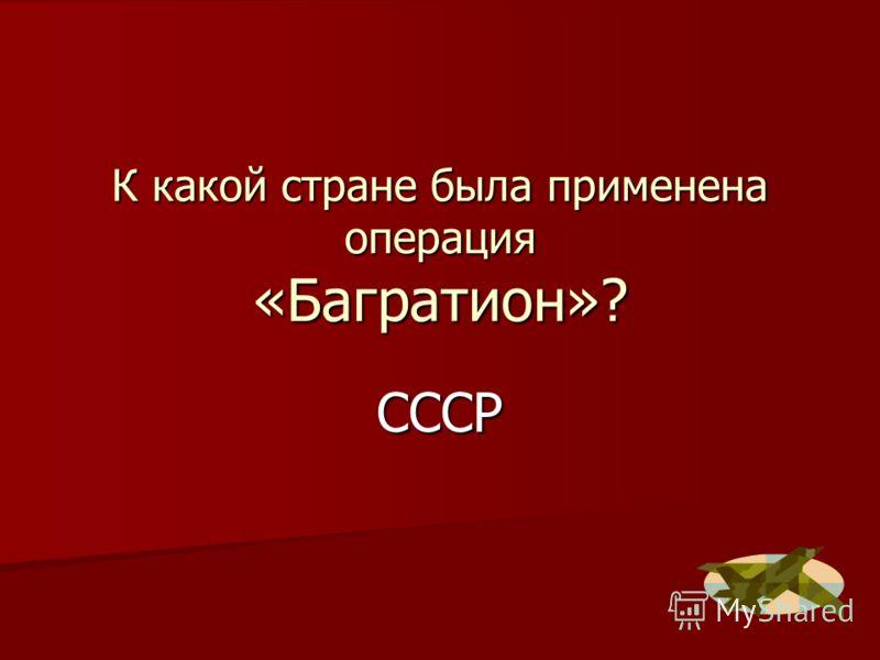 К какой стране была применена операция «Багратион»? СССР
