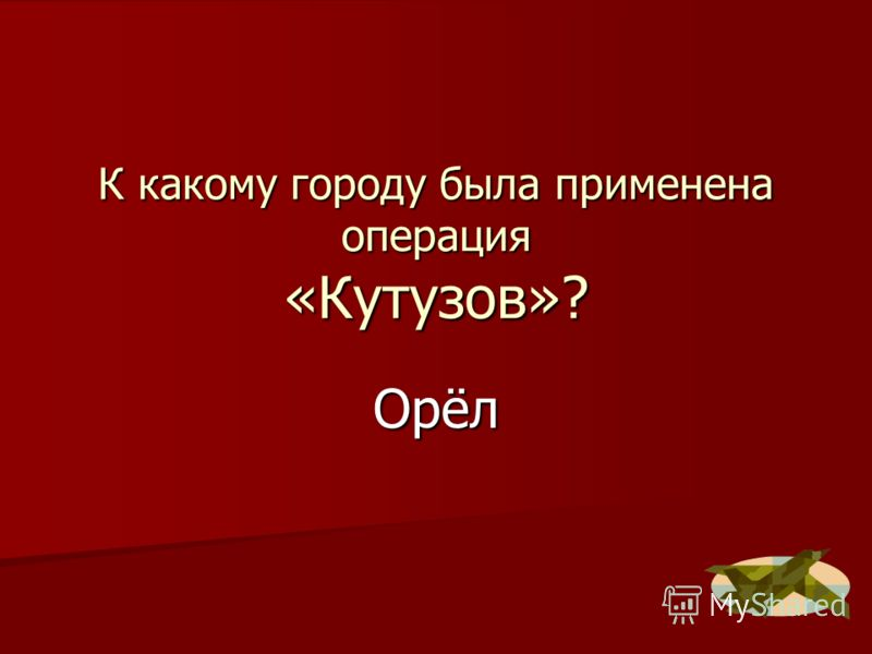 К какому городу была применена операция «Кутузов»? Орёл
