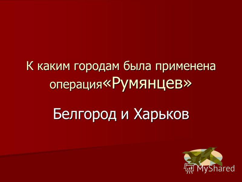 К каким городам была применена операция «Румянцев» Белгород и Харьков
