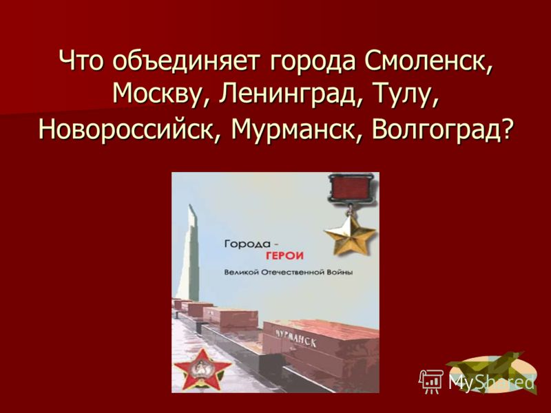 Что объединяет города Смоленск, Москву, Ленинград, Тулу, Новороссийск, Мурманск, Волгоград?