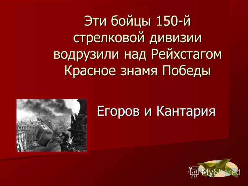 Эти бойцы 150-й стрелковой дивизии водрузили над Рейхстагом Красное знамя Победы Егоров и Кантария