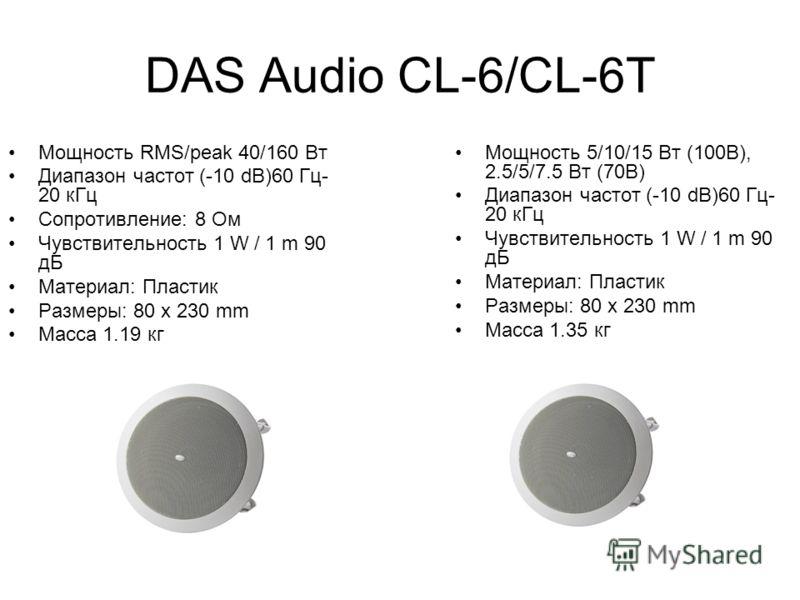 DAS Audio CL-6/CL-6T Мощность RMS/peak 40/160 Вт Диапазон частот (-10 dB)60 Гц- 20 кГц Сопротивление: 8 Ом Чувствительность 1 W / 1 m 90 дБ Материал: Пластик Размеры: 80 x 230 mm Масса 1.19 кг Мощность 5/10/15 Вт (100В), 2.5/5/7.5 Вт (70В) Диапазон ч