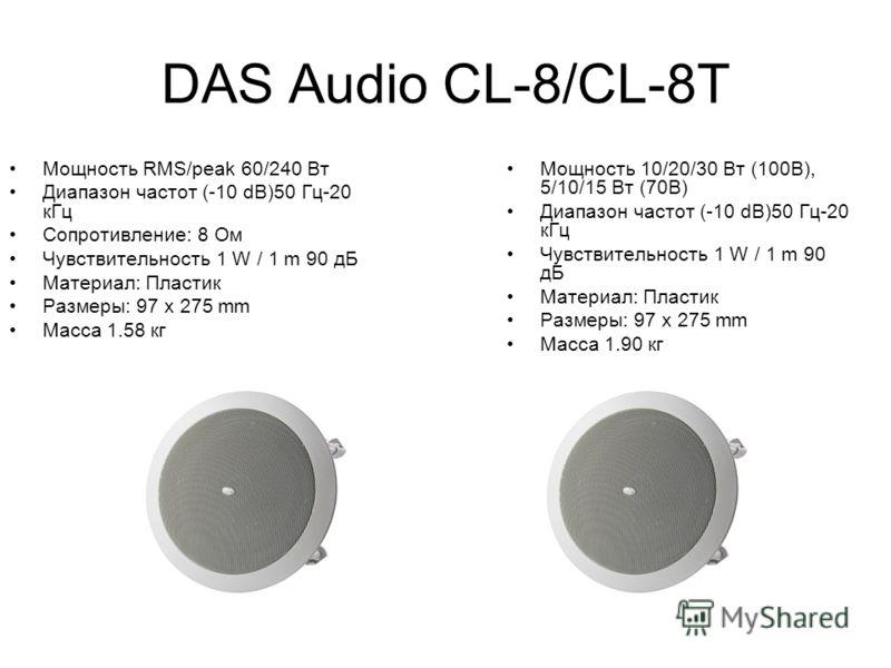 DAS Audio CL-8/CL-8T Мощность RMS/peak 60/240 Вт Диапазон частот (-10 dB)50 Гц-20 кГц Сопротивление: 8 Ом Чувствительность 1 W / 1 m 90 дБ Материал: Пластик Размеры: 97 x 275 mm Масса 1.58 кг Мощность 10/20/30 Вт (100В), 5/10/15 Вт (70В) Диапазон час