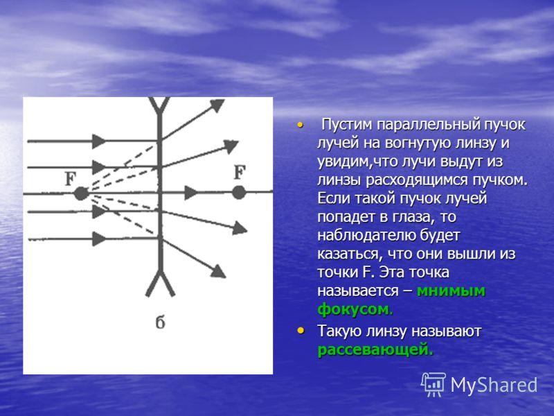 Пустим параллельный пучок лучей на вогнутую линзу и увидим,что лучи выдут из линзы расходящимся пучком. Если такой пучок лучей попадет в глаза, то наблюдателю будет казаться, что они вышли из точки F. Эта точка называется – мнимым фокусом. Пустим пар