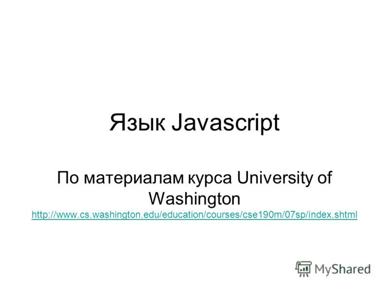 Язык Javascript По материалам курса University of Washington http://www.cs.washington.edu/education/courses/cse190m/07sp/index.shtml http://www.cs.washington.edu/education/courses/cse190m/07sp/index.shtml