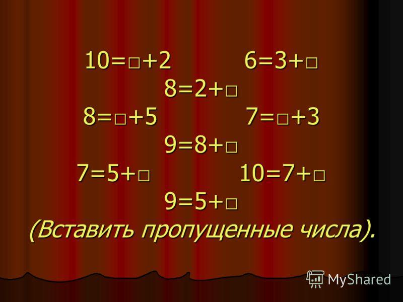 10=+2 6=3+ 8=2+ 8=+5 7=+3 9=8+ 7=5+ 10=7+ 9=5+ (Вставить пропущенные числа).