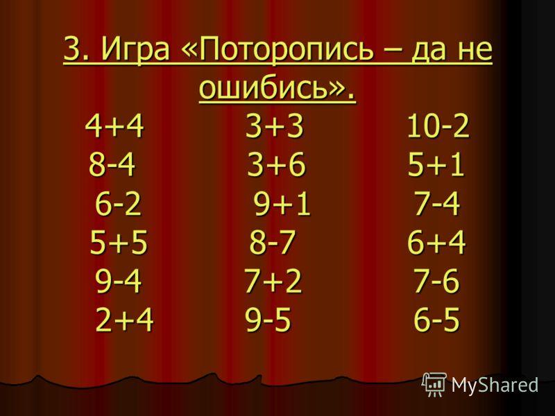 3. Игра «Поторопись – да не ошибись». 4+4 3+3 10-2 8-4 3+6 5+1 6-2 9+1 7-4 5+5 8-7 6+4 9-4 7+2 7-6 2+4 9-5 6-5